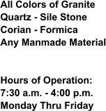 All Colors of GraniteQuartz - Sile StoneCorian - FormicaAny Manmade Material Hours of Operation:7:30 a.m. - 4:00 p.m.Monday Thru Friday